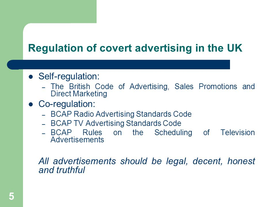5 Regulation of covert advertising in the UK Self-regulation: – The British Code of Advertising, Sales Promotions and Direct Marketing Co-regulation: – BCAP Radio Advertising Standards Code – BCAP TV Advertising Standards Code – BCAP Rules on the Scheduling of Television Advertisements All advertisements should be legal, decent, honest and truthful