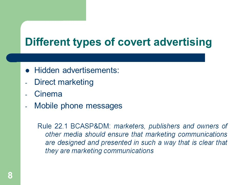 8 Different types of covert advertising Hidden advertisements: - Direct marketing - Cinema - Mobile phone messages Rule 22.1 BCASP&DM: marketers, publishers and owners of other media should ensure that marketing communications are designed and presented in such a way that is clear that they are marketing communications