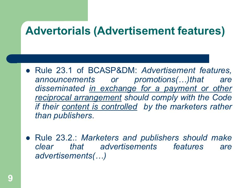 9 Advertorials (Advertisement features) Rule 23.1 of BCASP&DM: Advertisement features, announcements or promotions(…)that are disseminated in exchange for a payment or other reciprocal arrangement should comply with the Code if their content is controlled by the marketers rather than publishers.