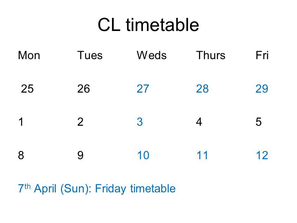 CL timetable 27/03 (Wed)18:30-21:30E6-224 28/03 (Thu)13:15-16:40E6-219 29/03 (Fri)14:05-17:30E6-219 03/04 (Wed)18:30-21:30E6-224 07/04 (Fri)14:05-17:30E6-219 10/04 (Wed)18:30-21:30E6-224 11/04 (Thu)13:15-16:40E6-219 12/04 (Fri)14:05-17:30E6-219