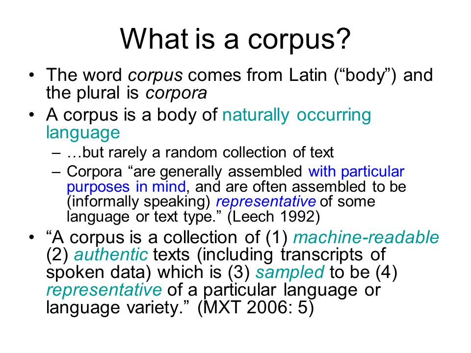 What is a corpus? The word corpus comes from Latin (body) and the plural is corpora A corpus is a body of naturally occurring language –…but rarely a