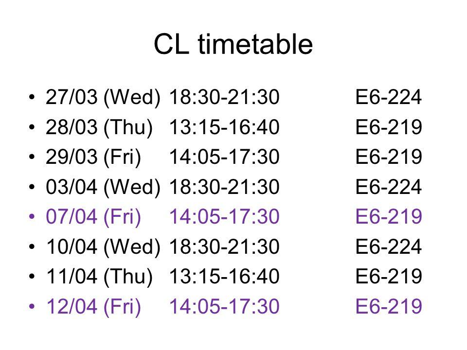 CL timetable 27/03 (Wed)18:30-21:30E6-224 28/03 (Thu)13:15-16:40E6-219 29/03 (Fri)14:05-17:30E6-219 03/04 (Wed)18:30-21:30E6-224 07/04 (Fri)14:05-17:3