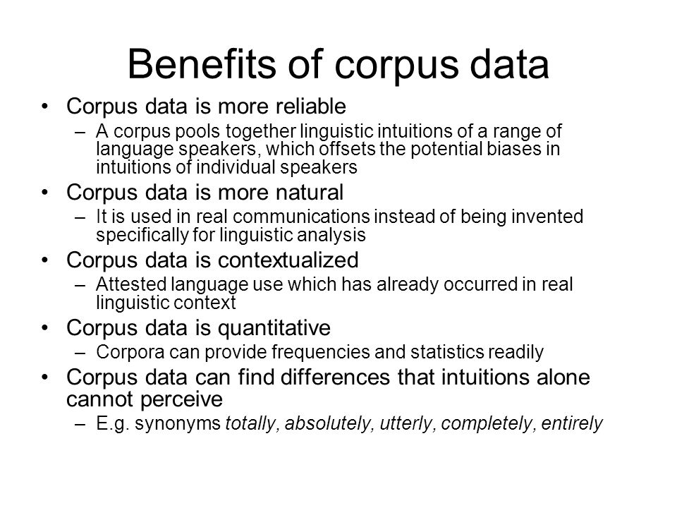 Benefits of corpus data Corpus data is more reliable –A corpus pools together linguistic intuitions of a range of language speakers, which offsets the