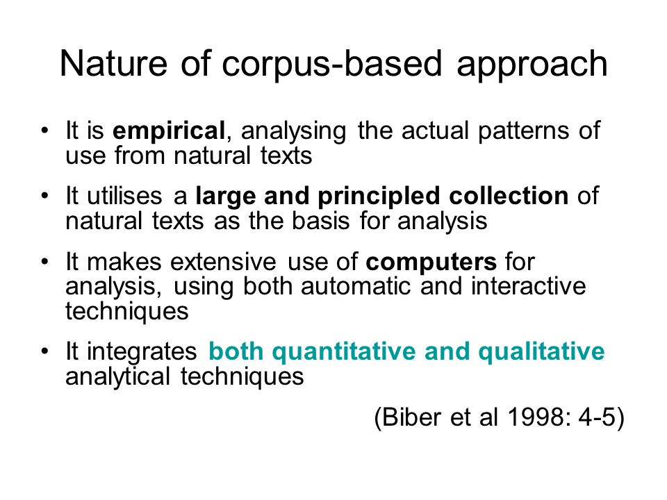 Nature of corpus-based approach It is empirical, analysing the actual patterns of use from natural texts It utilises a large and principled collection