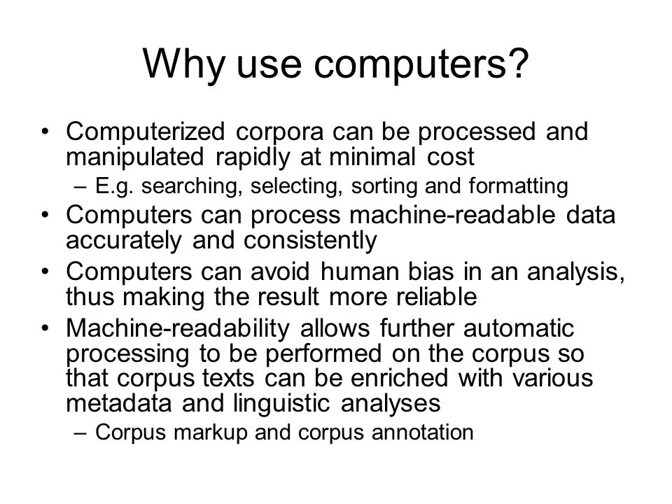 Why use computers? Computerized corpora can be processed and manipulated rapidly at minimal cost –E.g. searching, selecting, sorting and formatting Co