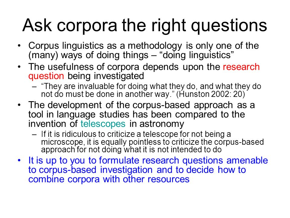 Ask corpora the right questions Corpus linguistics as a methodology is only one of the (many) ways of doing things – doing linguistics The usefulness