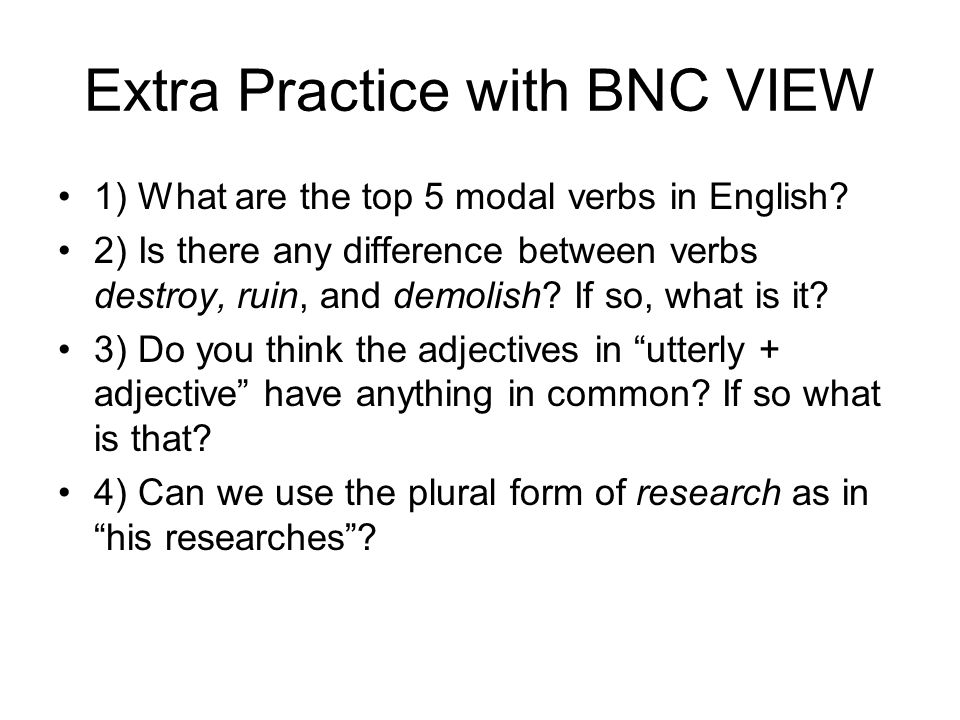 Extra Practice with BNC VIEW 1) What are the top 5 modal verbs in English? 2) Is there any difference between verbs destroy, ruin, and demolish? If so