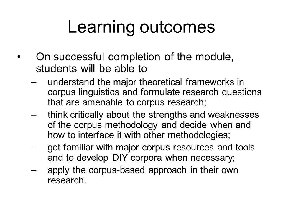 Teaching/learning strategies With a dual focus on why and how to in corpus-based language studies, this practical module will be delivered through a series of lectures and hands-on lab sessions The module also engages students in extensive reading and interaction with corpus data outside of class