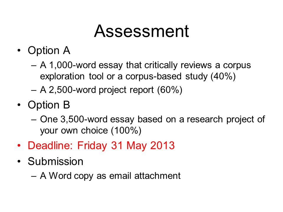 Assessment Option A –A 1,000-word essay that critically reviews a corpus exploration tool or a corpus-based study (40%) –A 2,500-word project report (