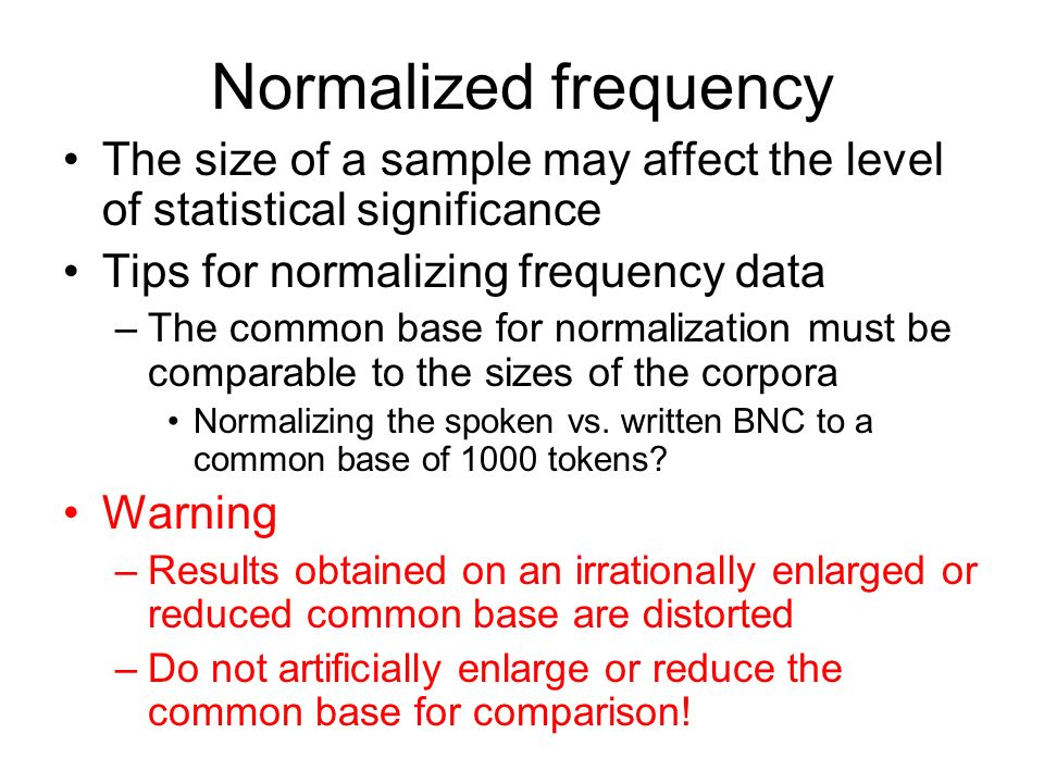 Normalized frequency The size of a sample may affect the level of statistical significance Tips for normalizing frequency data –The common base for no
