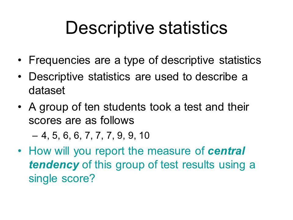 Descriptive statistics Frequencies are a type of descriptive statistics Descriptive statistics are used to describe a dataset A group of ten students