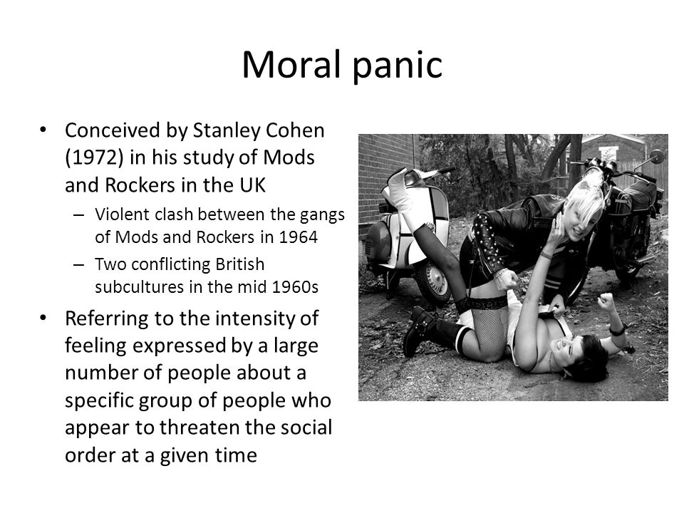 Moral panic Conceived by Stanley Cohen (1972) in his study of Mods and Rockers in the UK – Violent clash between the gangs of Mods and Rockers in 1964