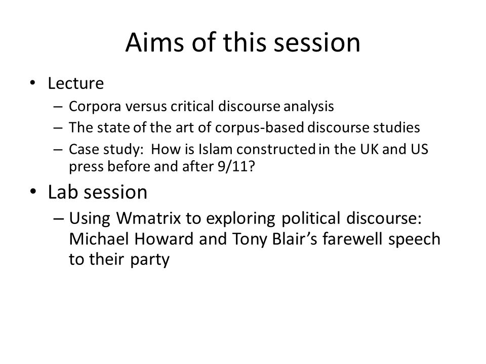 Aims of this session Lecture – Corpora versus critical discourse analysis – The state of the art of corpus-based discourse studies – Case study: How i