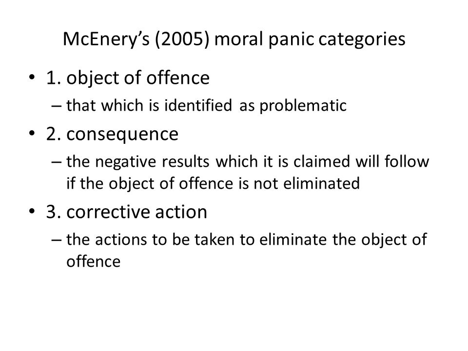 McEnerys (2005) moral panic categories 1. object of offence – that which is identified as problematic 2. consequence – the negative results which it i