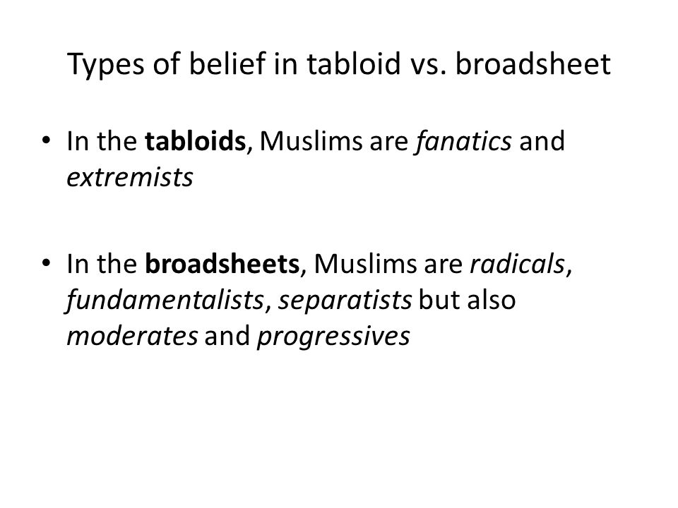 Types of belief in tabloid vs. broadsheet In the tabloids, Muslims are fanatics and extremists In the broadsheets, Muslims are radicals, fundamentalis