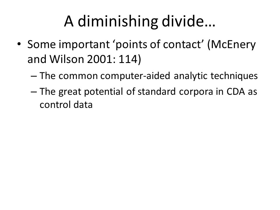 A diminishing divide… Some important points of contact (McEnery and Wilson 2001: 114) – The common computer-aided analytic techniques – The great pote