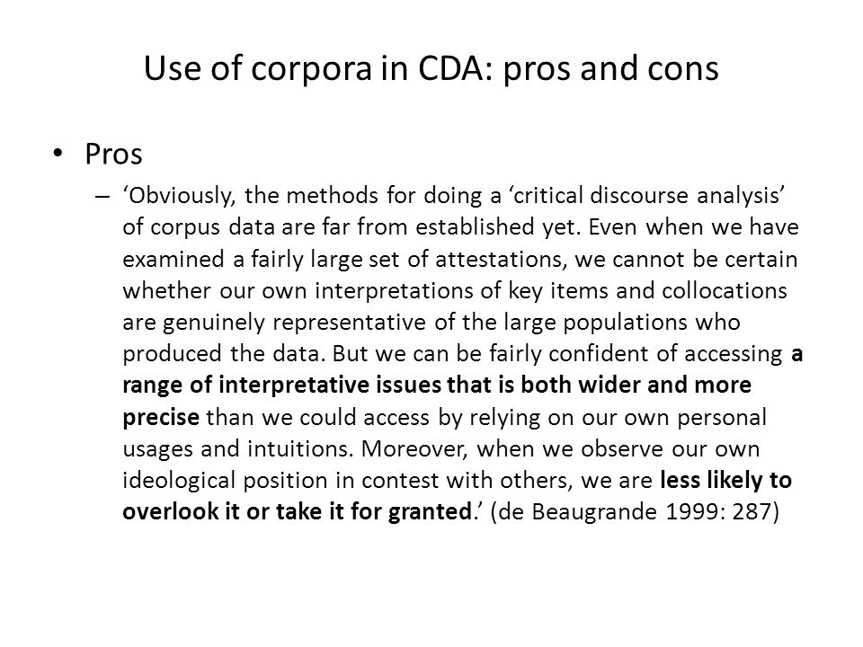 Use of corpora in CDA: pros and cons Pros – Obviously, the methods for doing a critical discourse analysis of corpus data are far from established yet