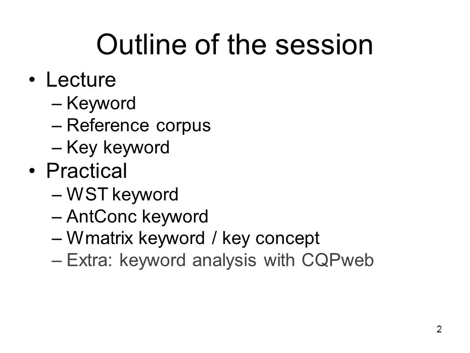 Outline of the session Lecture –Keyword –Reference corpus –Key keyword Practical –WST keyword –AntConc keyword –Wmatrix keyword / key concept –Extra: