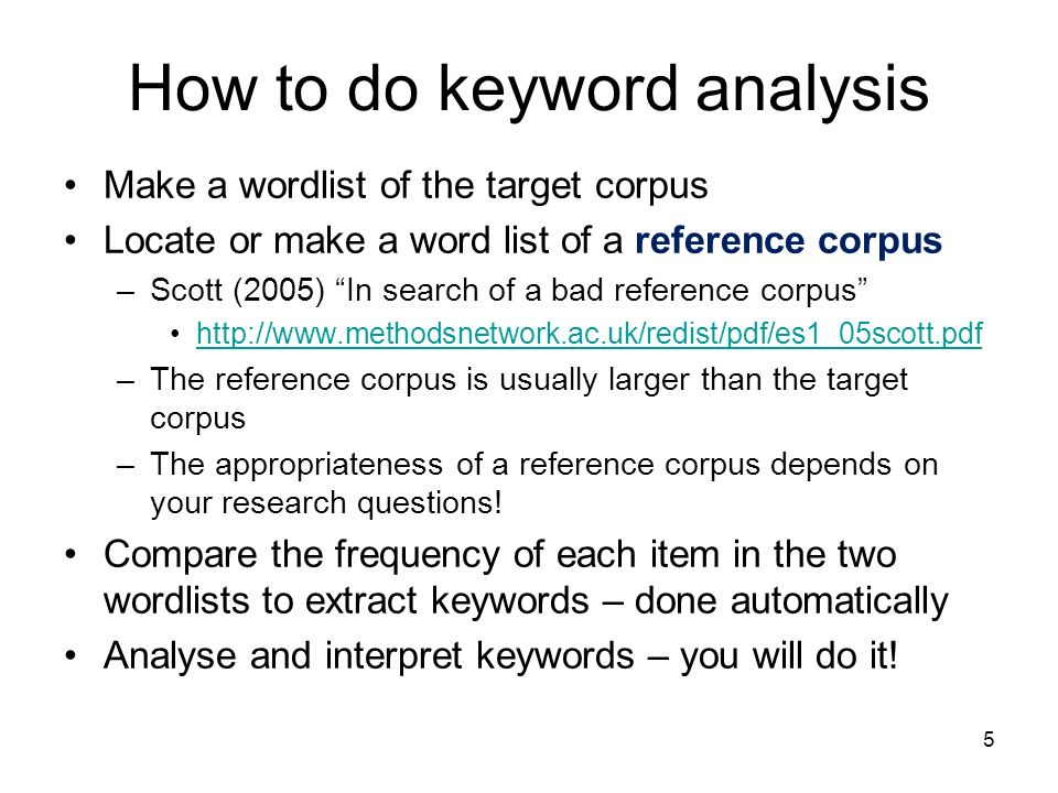 How to do keyword analysis Make a wordlist of the target corpus Locate or make a word list of a reference corpus –Scott (2005) In search of a bad refe