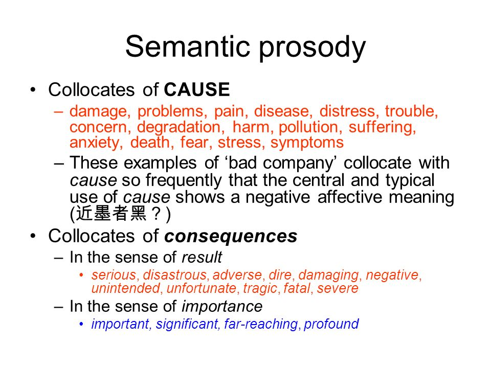 Semantic prosody Collocates of CAUSE –damage, problems, pain, disease, distress, trouble, concern, degradation, harm, pollution, suffering, anxiety, d