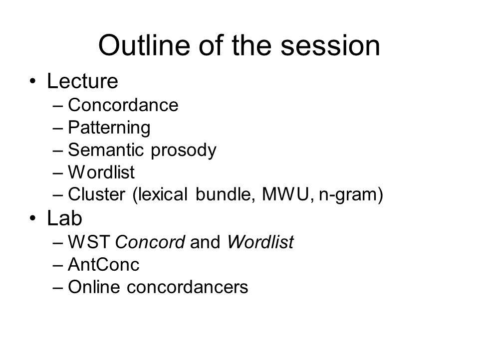 Outline of the session Lecture –Concordance –Patterning –Semantic prosody –Wordlist –Cluster (lexical bundle, MWU, n-gram) Lab –WST Concord and Wordli