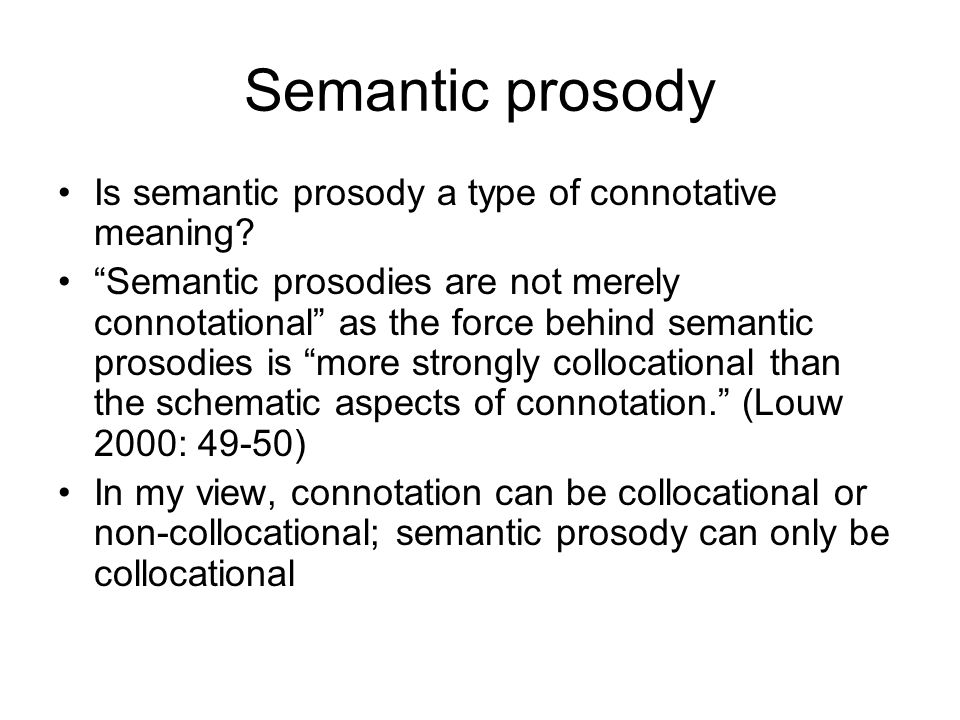 Semantic prosody Is semantic prosody a type of connotative meaning? Semantic prosodies are not merely connotational as the force behind semantic proso