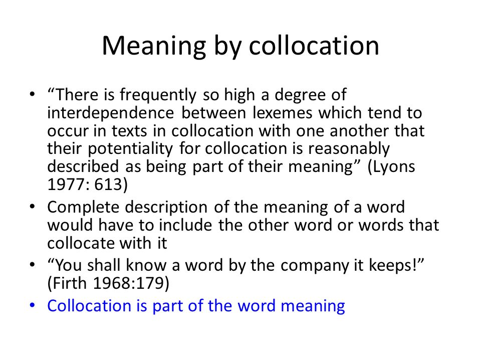 Meaning by collocation There is frequently so high a degree of interdependence between lexemes which tend to occur in texts in collocation with one an