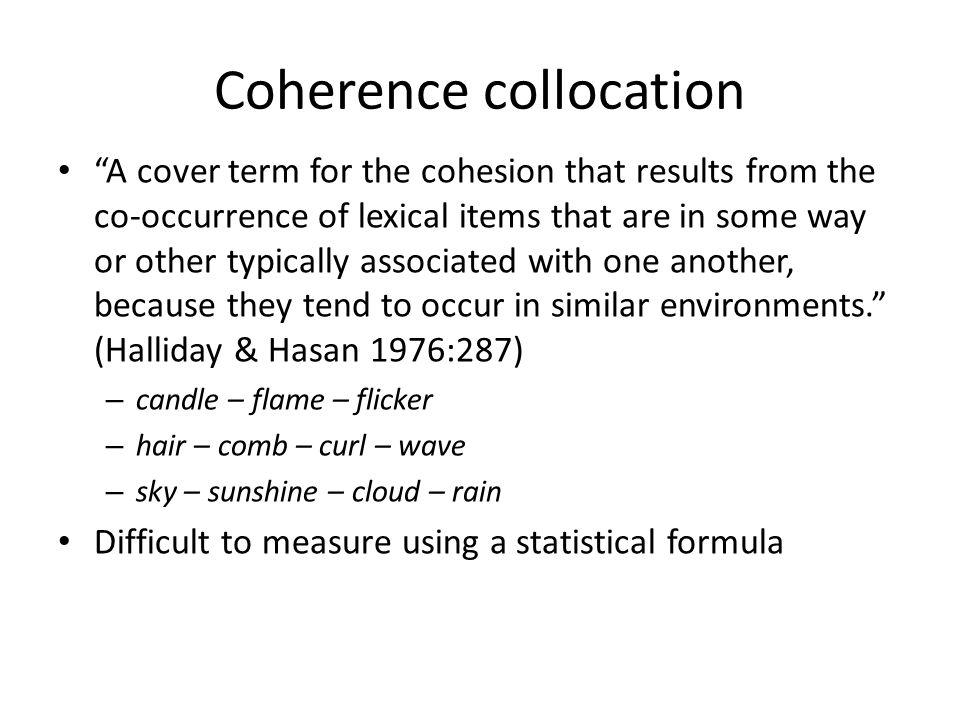 Coherence collocation A cover term for the cohesion that results from the co-occurrence of lexical items that are in some way or other typically assoc