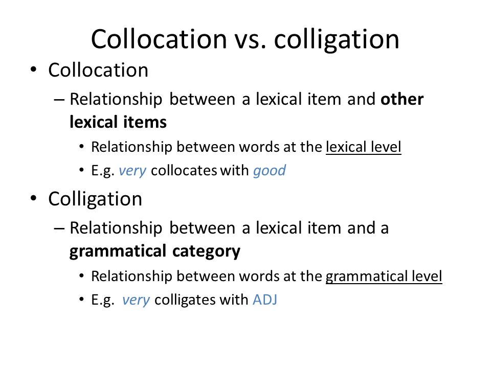 Collocation vs. colligation Collocation – Relationship between a lexical item and other lexical items Relationship between words at the lexical level