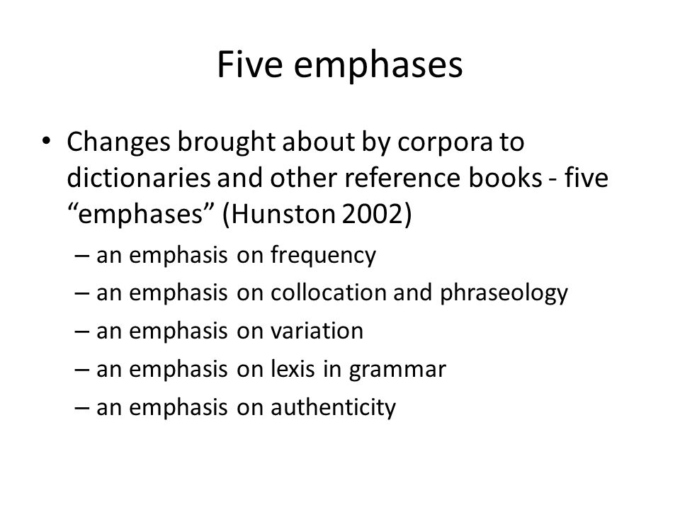 Five emphases Changes brought about by corpora to dictionaries and other reference books - five emphases (Hunston 2002) – an emphasis on frequency – a