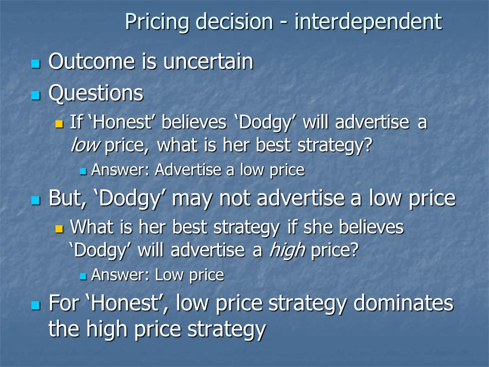 Pricing decision - interdependent Outcome is uncertain Outcome is uncertain Questions Questions If Honest believes Dodgy will advertise a low price, w