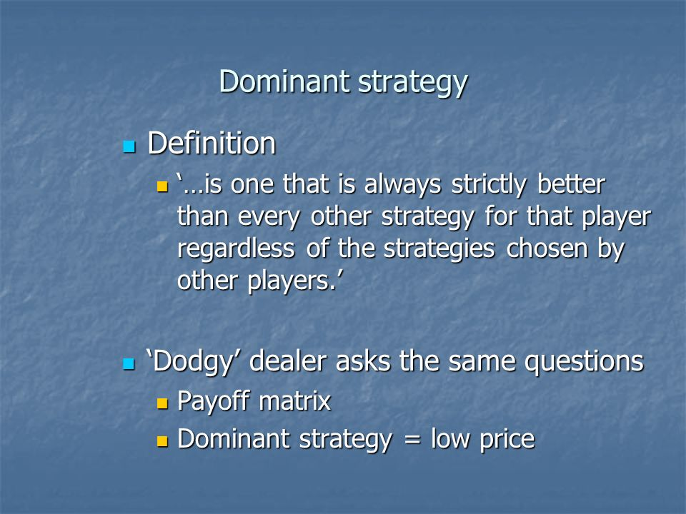 Dominant strategy Definition Definition …is one that is always strictly better than every other strategy for that player regardless of the strategies