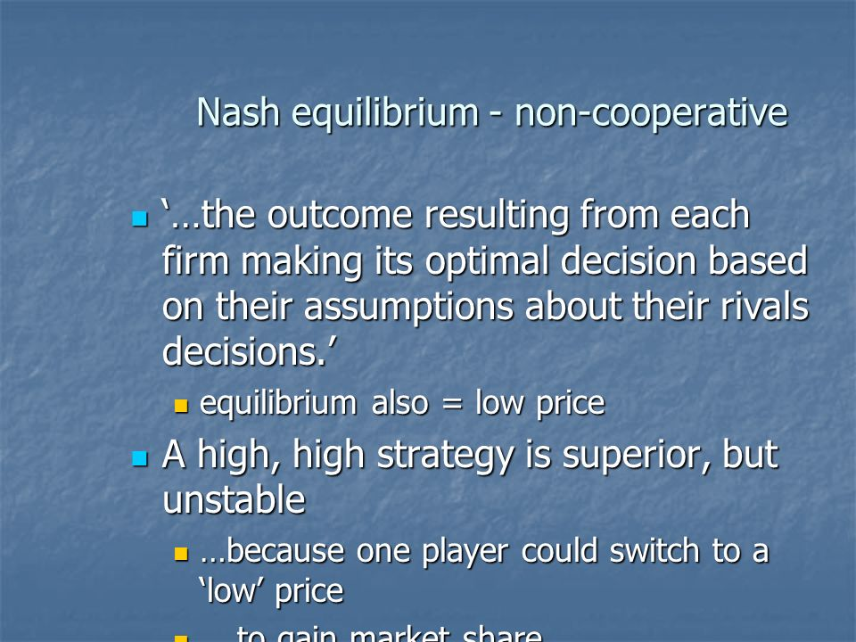 Nash equilibrium - non-cooperative …the outcome resulting from each firm making its optimal decision based on their assumptions about their rivals decisions.