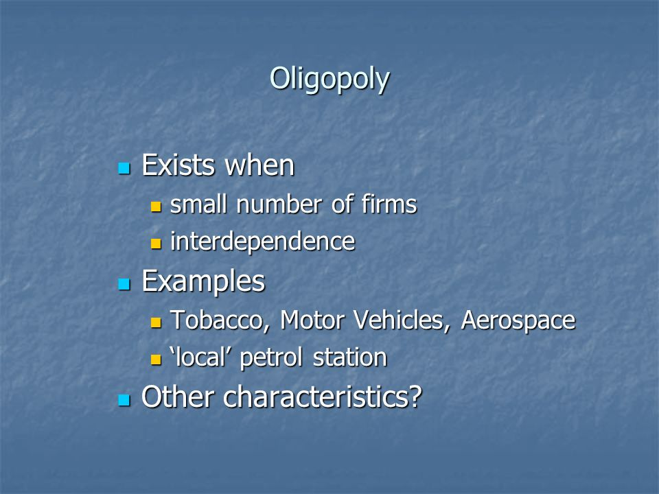 Oligopoly Exists when Exists when small number of firms small number of firms interdependence interdependence Examples Examples Tobacco, Motor Vehicles, Aerospace Tobacco, Motor Vehicles, Aerospace local petrol station local petrol station Other characteristics.