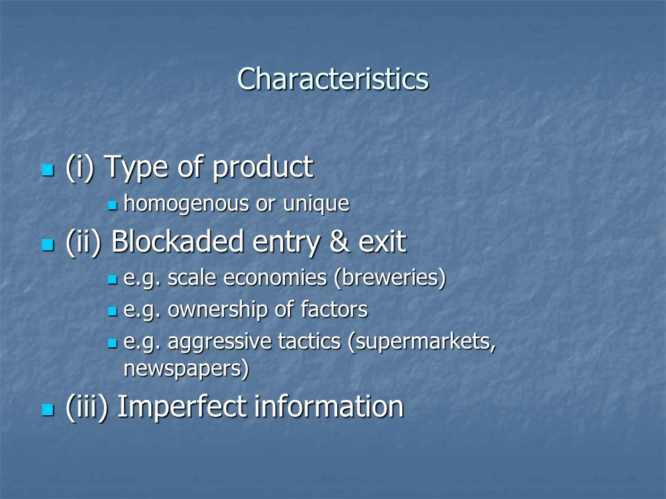 Characteristics (i) Type of product (i) Type of product homogenous or unique homogenous or unique (ii) Blockaded entry & exit (ii) Blockaded entry & exit e.g.