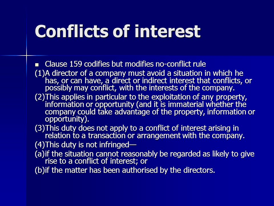 Conflicts of interest Clause 159 codifies but modifies no-conflict rule Clause 159 codifies but modifies no-conflict rule (1)A director of a company must avoid a situation in which he has, or can have, a direct or indirect interest that conflicts, or possibly may conflict, with the interests of the company.