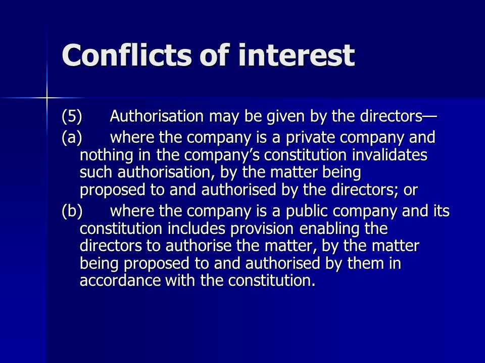 Conflicts of interest (5)Authorisation may be given by the directors (a)where the company is a private company and nothing in the companys constitution invalidates such authorisation, by the matter being proposed to and authorised by the directors; or (b)where the company is a public company and its constitution includes provision enabling the directors to authorise the matter, by the matter being proposed to and authorised by them in accordance with the constitution.