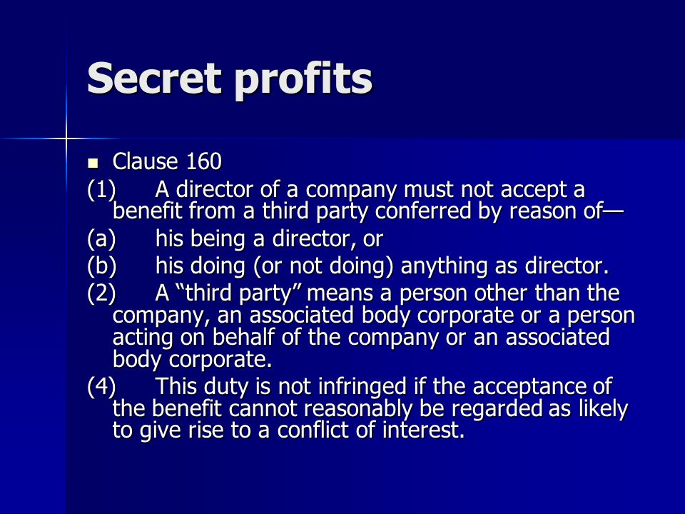 Secret profits Clause 160 Clause 160 (1)A director of a company must not accept a benefit from a third party conferred by reason of (a)his being a director, or (b)his doing (or not doing) anything as director.
