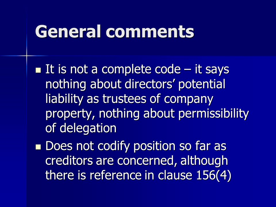 General comments It is not a complete code – it says nothing about directors potential liability as trustees of company property, nothing about permissibility of delegation It is not a complete code – it says nothing about directors potential liability as trustees of company property, nothing about permissibility of delegation Does not codify position so far as creditors are concerned, although there is reference in clause 156(4) Does not codify position so far as creditors are concerned, although there is reference in clause 156(4)