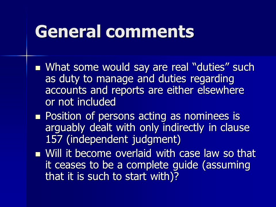 General comments What some would say are real duties such as duty to manage and duties regarding accounts and reports are either elsewhere or not included What some would say are real duties such as duty to manage and duties regarding accounts and reports are either elsewhere or not included Position of persons acting as nominees is arguably dealt with only indirectly in clause 157 (independent judgment) Position of persons acting as nominees is arguably dealt with only indirectly in clause 157 (independent judgment) Will it become overlaid with case law so that it ceases to be a complete guide (assuming that it is such to start with).