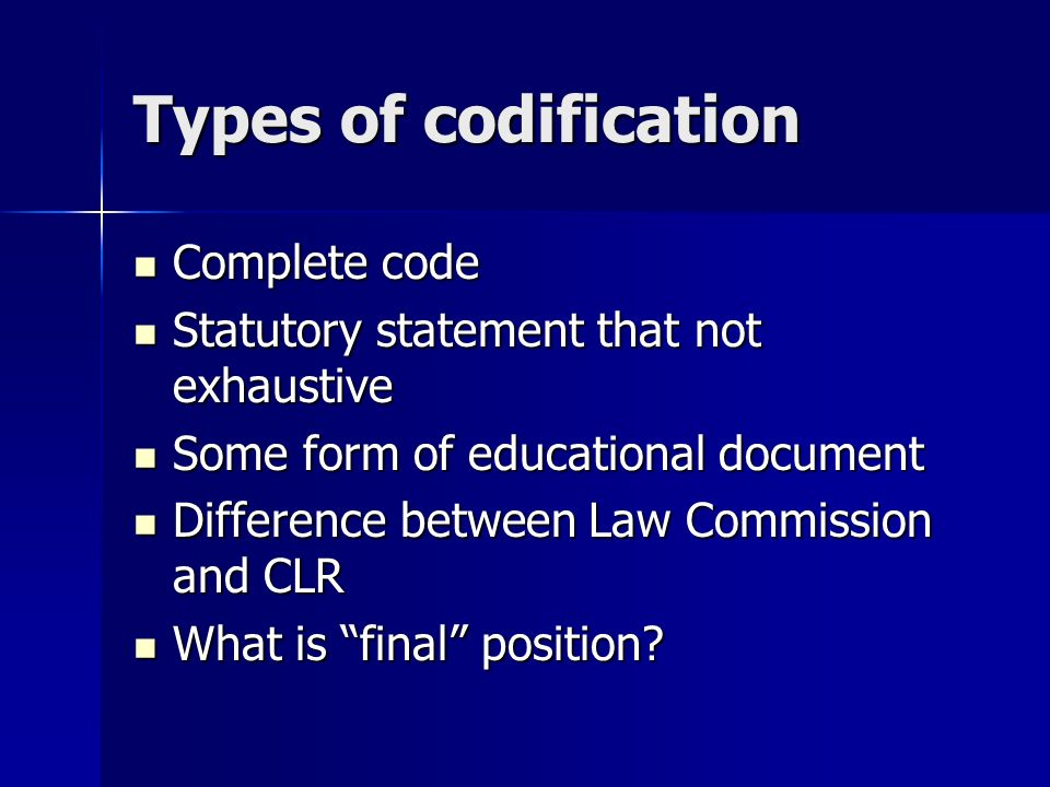 Types of codification Complete code Complete code Statutory statement that not exhaustive Statutory statement that not exhaustive Some form of educational document Some form of educational document Difference between Law Commission and CLR Difference between Law Commission and CLR What is final position.