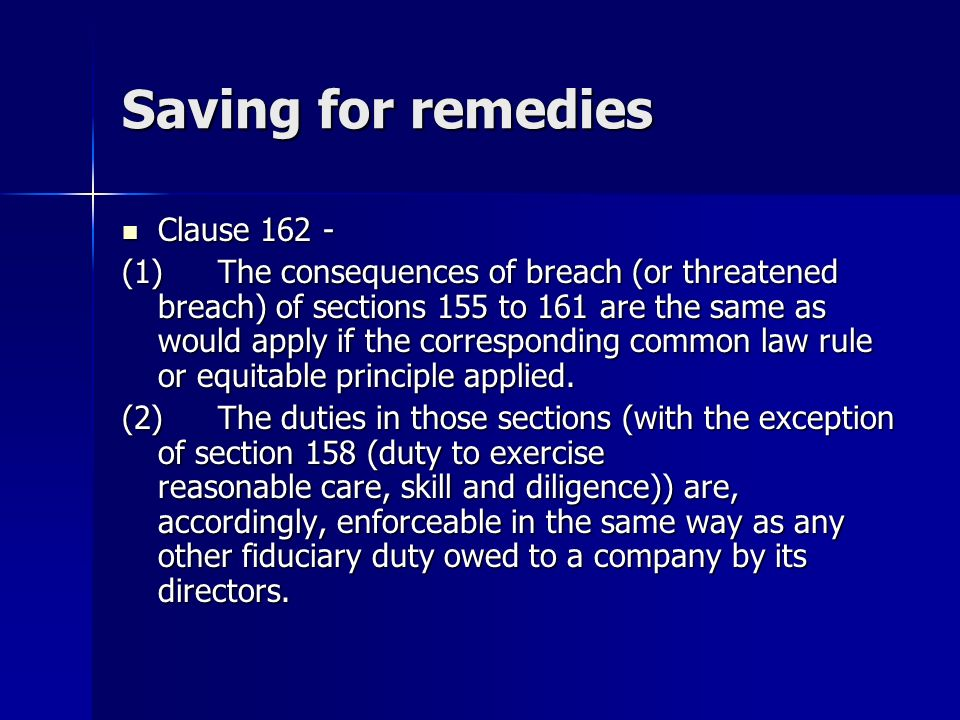 Saving for remedies Clause 162 - Clause 162 - (1)The consequences of breach (or threatened breach) of sections 155 to 161 are the same as would apply if the corresponding common law rule or equitable principle applied.