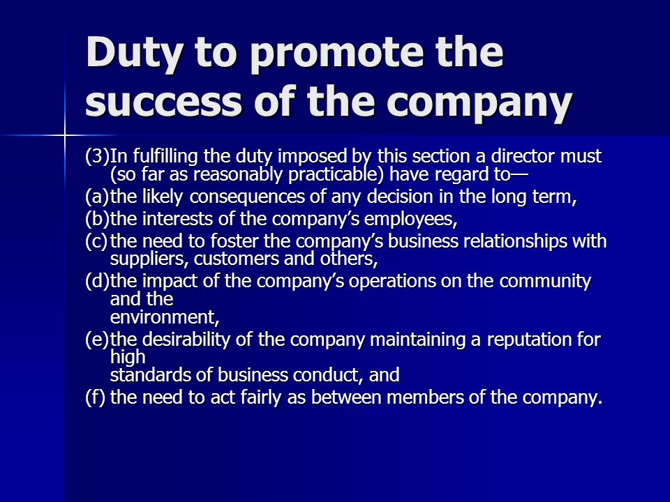 Duty to promote the success of the company (3)In fulfilling the duty imposed by this section a director must (so far as reasonably practicable) have regard to (a)the likely consequences of any decision in the long term, (b)the interests of the companys employees, (c)the need to foster the companys business relationships with suppliers, customers and others, (d)the impact of the companys operations on the community and the environment, (e)the desirability of the company maintaining a reputation for high standards of business conduct, and (f)the need to act fairly as between members of the company.