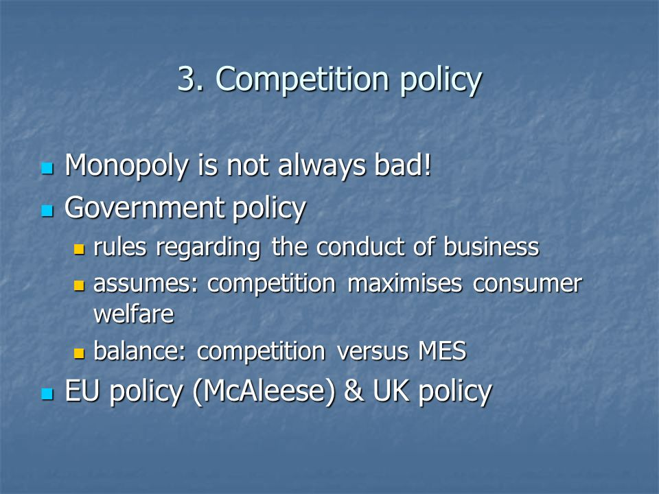 3. Competition policy Monopoly is not always bad! Monopoly is not always bad! Government policy Government policy rules regarding the conduct of busin