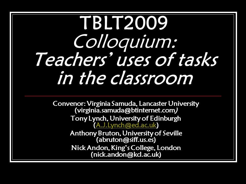 TBLT2009 Colloquium: Teachers uses of tasks in the classroom Convenor: Virginia Samuda, Lancaster University (virginia.samuda@btinternet.com) Tony Lyn