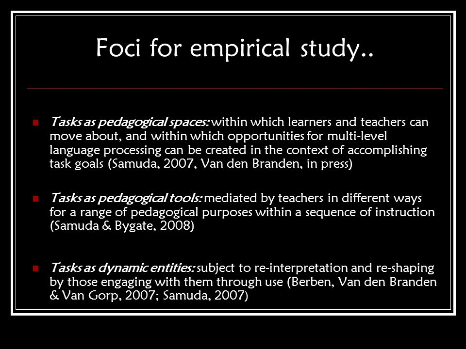 Foci for empirical study.. Tasks as pedagogical spaces: within which learners and teachers can move about, and within which opportunities for multi-le