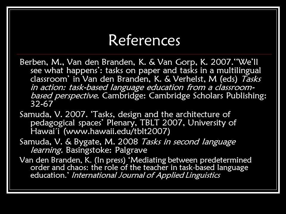 References Berben, M., Van den Branden, K. & Van Gorp, K. 2007.Well see what happens: tasks on paper and tasks in a multilingual classroom in Van den