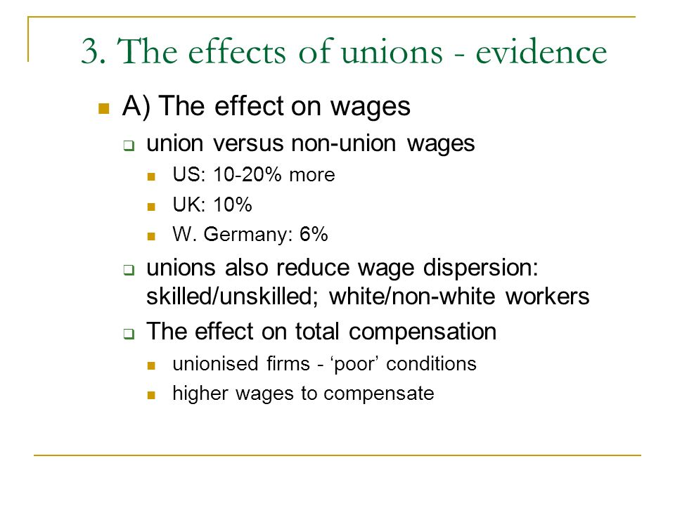 3. The effects of unions - evidence A) The effect on wages union versus non-union wages US: 10-20% more UK: 10% W. Germany: 6% unions also reduce wage