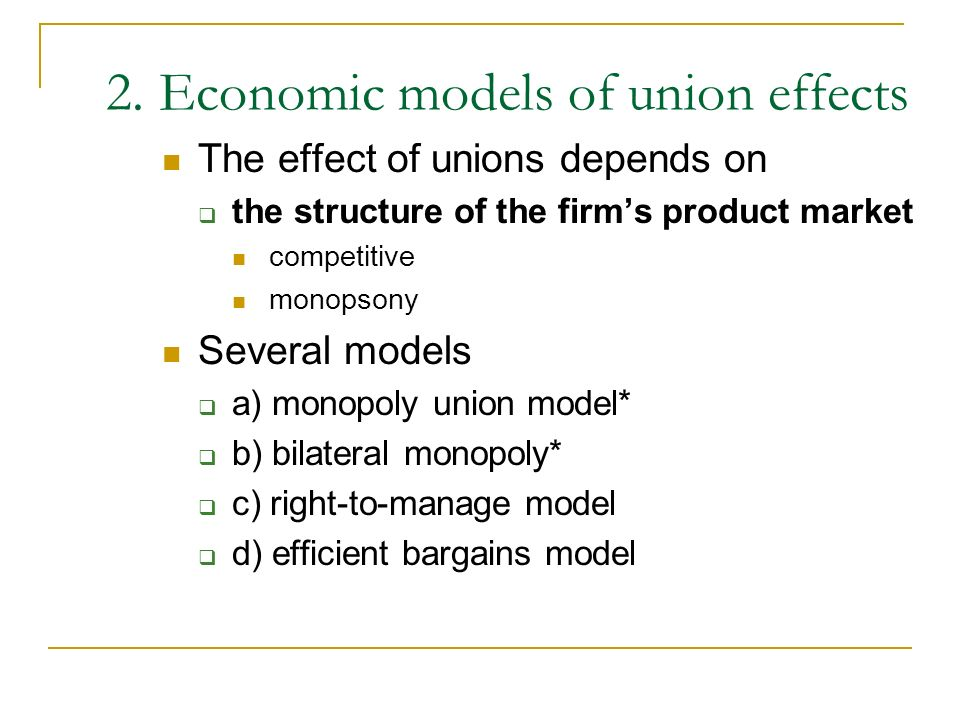 2. Economic models of union effects The effect of unions depends on the structure of the firms product market competitive monopsony Several models a)