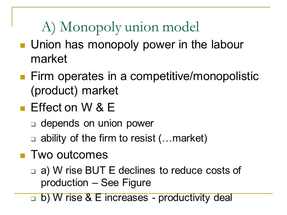 A) Monopoly union model Union has monopoly power in the labour market Firm operates in a competitive/monopolistic (product) market Effect on W & E dep